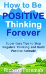 How To Be Positive Thinking Forever Super Easy Tips To Stop Negative Thinking And Build Positive Attitude