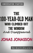 The 100-Year-Old Man Who Climbed Out the Window and Disappeared: by Jonas Jonasson  Conversation Starters