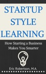 Startup Style Learning How Starting A Business Makes You Smarter