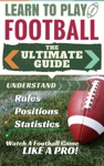 Football Learn To Play Football - The Ultimate Guide To Understand Football Rules Football Positions Football Statistics And Watch A Football Game Like A Pro