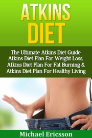 ATKINS DIET: THE ULTIMATE ATKINS DIET GUIDE - ATKINS DIET PLAN FOR WEIGHT LOSS, ATKINS DIET PLAN FOR FAT BURNING & ATKINS DIET PLAN FOR HEALTHY LIVING