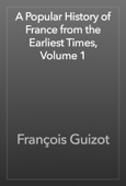 François Guizot - A Popular History of France from the Earliest Times, Volume 1 artwork