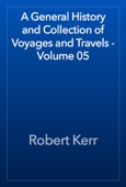Robert Kerr - A General History and Collection of Voyages and Travels - Volume 05 artwork