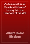 An Examination Of President Edwards Inquiry Into The Freedom Of The Will