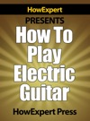 How To Play Electric Guitar Your Step-By-Step Guide To Playing The Electric Guitar Like A Pro