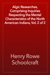 Algic Researches Comprising Inquiries Respecting The Mental Characteristics Of The North American Indians Vol 2 Of 2