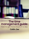 The Time Management Guide How To Get More Hours In A Day