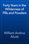 William Andrus Alcott - Forty Years in the Wilderness of Pills and Powders artwork