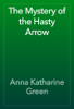 Anna Katharine Green - The Mystery of the Hasty Arrow artwork