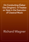 On Conducting Eber Das Dirigiren  A Treatise On Style In The Execution Of Classical Music