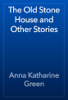 Anna Katharine Green - The Old Stone House and Other Stories artwork