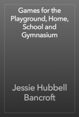 Jessie Hubbell Bancroft - Games for the Playground, Home, School and Gymnasium artwork