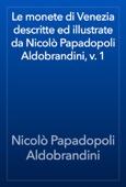 Le monete di Venezia descritte ed illustrate da Nicolò Papadopoli Aldobrandini, v. 1