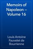 Louis Antoine Fauvelet de Bourrienne - Memoirs of Napoleon — Volume 16 artwork