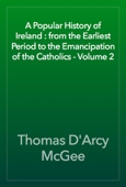 A Popular History of Ireland : from the Earliest Period to the Emancipation of the Catholics - Volume 2