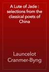 A Lute Of Jade  Selections From The Classical Poets Of China