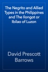 The Negrito And Allied Types In The Philippines And The Ilongot Or Ibilao Of Luzon