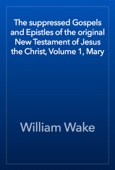 William Wake - The suppressed Gospels and Epistles of the original New Testament of Jesus the Christ, Volume 1, Mary artwork