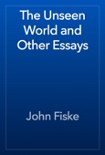 John Fiske - The Unseen World and Other Essays artwork