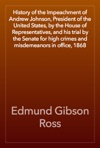 History Of The Impeachment Of Andrew Johnson President Of The United States By The House Of Representatives And His Trial By The Senate For High Crimes And Misdemeanors In Office 1868