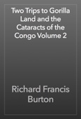 Richard Francis Burton - Two Trips to Gorilla Land and the Cataracts of the Congo Volume 2 artwork