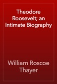 Theodore Roosevelt; an Intimate Biography
