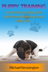 Puppy Training How To Train Your Puppy To Be A Well-Trained Well-Behaved And Happy Dog