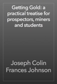 Joseph Colin Frances Johnson - Getting Gold: a practical treatise for prospectors, miners and students artwork