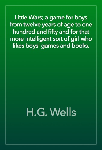 Little Wars a game for boys from twelve years of age to one hundred and fifty and for that more intelligent sort of girl who likes boys games and books