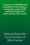 A Report On The Feasibility And Advisability Of Some Policy To Inaugurate A System Of Rifle Practice Throughout The Public Schools Of The Country