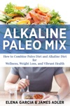 Alkaline Paleo Mix How To Combine Paleo Diet And Alkaline Diet For Wellness Weight Loss And Vibrant Health