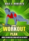 The Home Workout Plan How To Master Push-Ups In 30 Days Fitness Short Reads Book 1