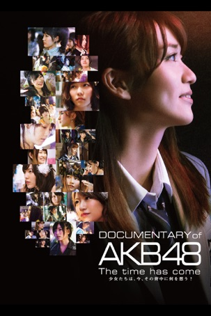 Documentary of AKB48: The Time Has Come 少女たちは、今、その背中に何を想う?